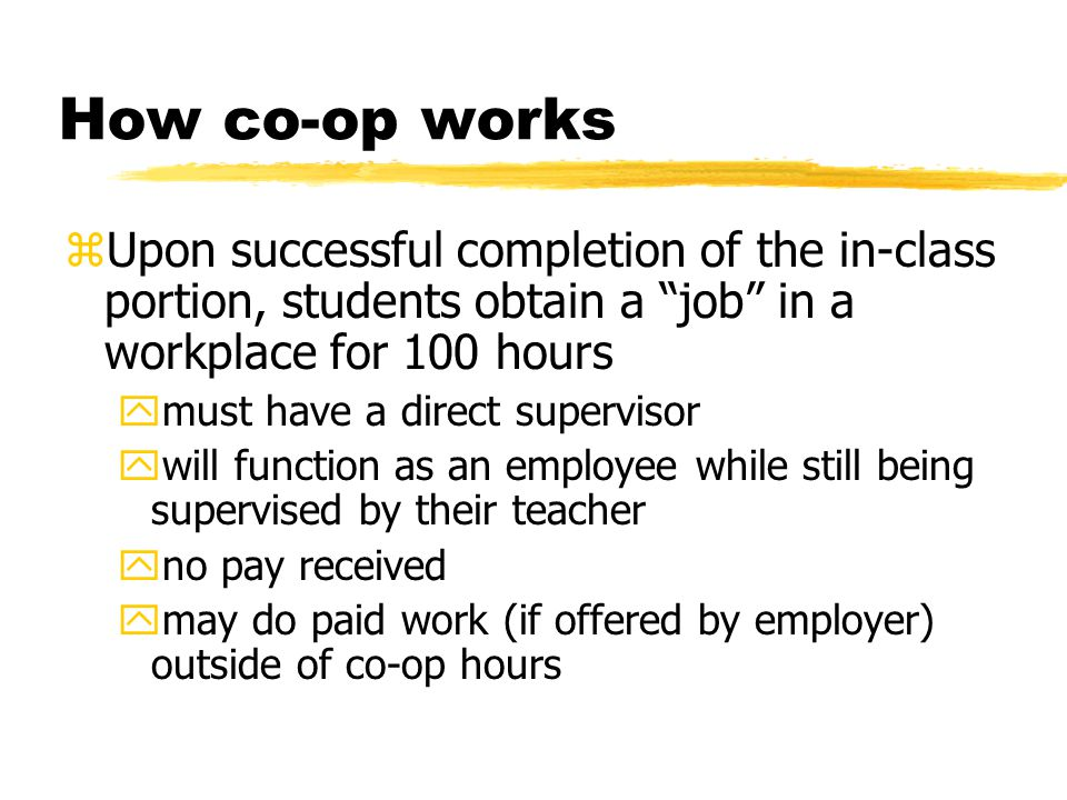 How co-op works zUpon successful completion of the in-class portion, students obtain a job in a workplace for 100 hours ymust have a direct supervisor ywill function as an employee while still being supervised by their teacher yno pay received ymay do paid work (if offered by employer) outside of co-op hours