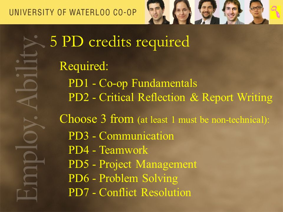5 PD credits required Required: PD1 - Co-op Fundamentals PD2 - Critical Reflection & Report Writing Choose 3 from (at least 1 must be non-technical): PD3 - Communication PD4 - Teamwork PD5 - Project Management PD6 - Problem Solving PD7 - Conflict Resolution