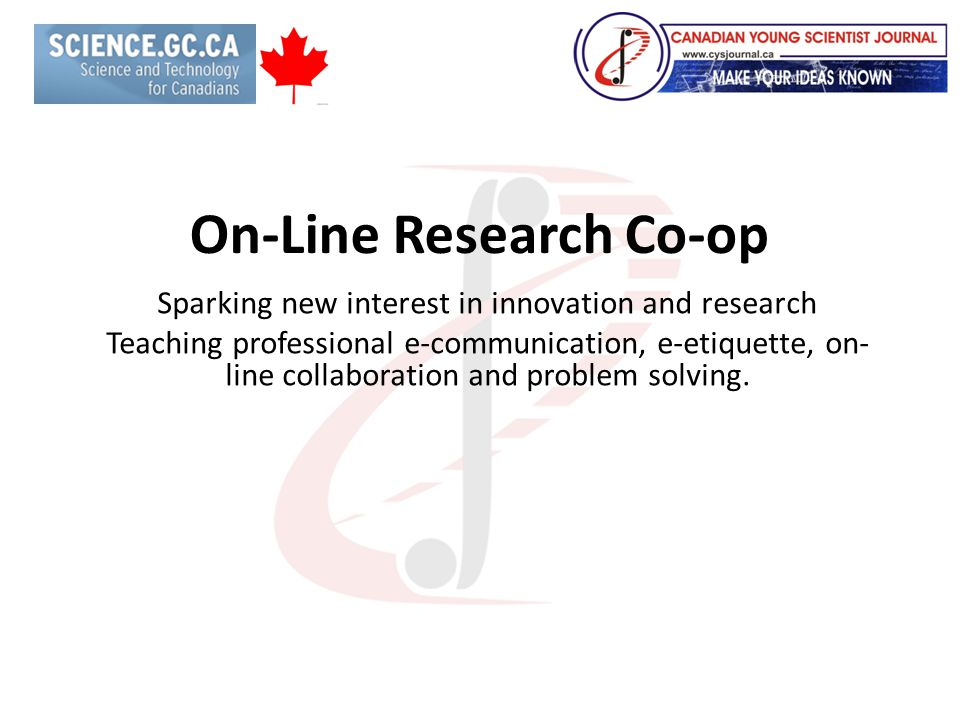 On-Line Research Co-op Sparking new interest in innovation and research Teaching professional e-communication, e-etiquette, on- line collaboration and problem solving.