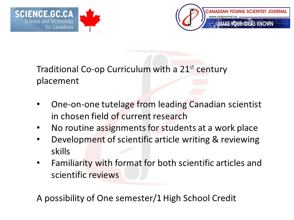 Traditional Co-op Curriculum with a 21 st century placement One-on-one tutelage from leading Canadian scientist in chosen field of current research No routine assignments for students at a work place Development of scientific article writing & reviewing skills Familiarity with format for both scientific articles and scientific reviews A possibility of One semester/1 High School Credit