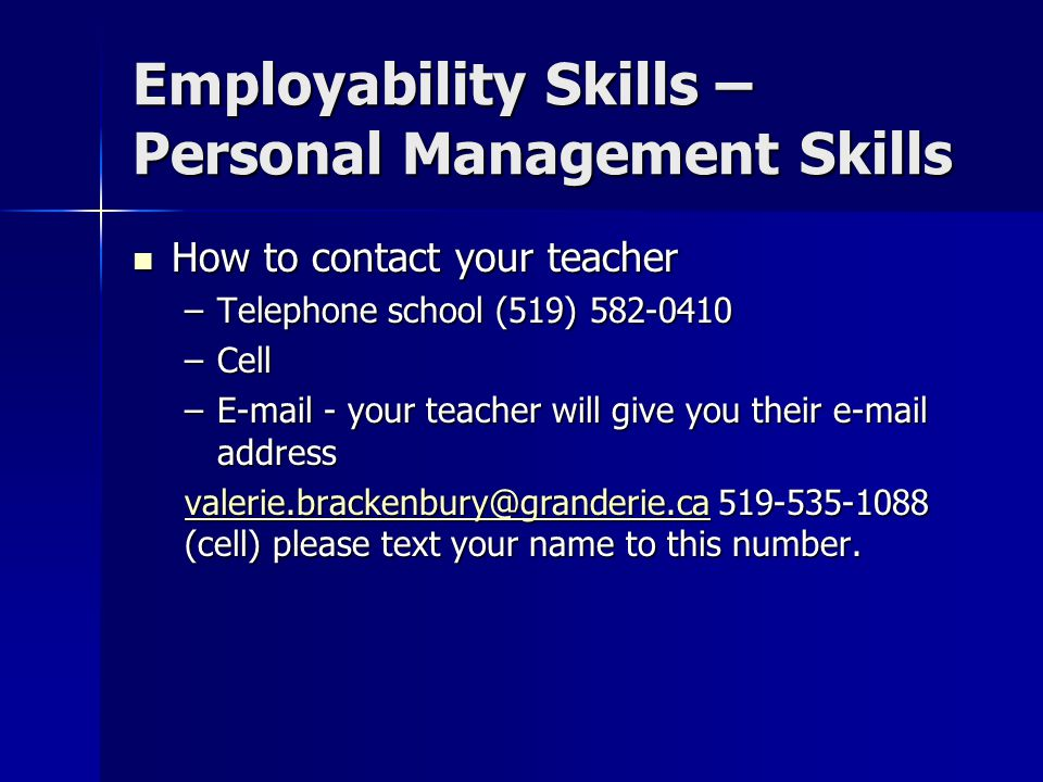 Employability Skills – Personal Management Skills How to contact your teacher How to contact your teacher –Telephone school (519) 582-0410 –Cell –E-mail - your teacher will give you their e-mail address valerie.brackenbury@granderie.cavalerie.brackenbury@granderie.ca 519-535-1088 (cell) please text your name to this number.