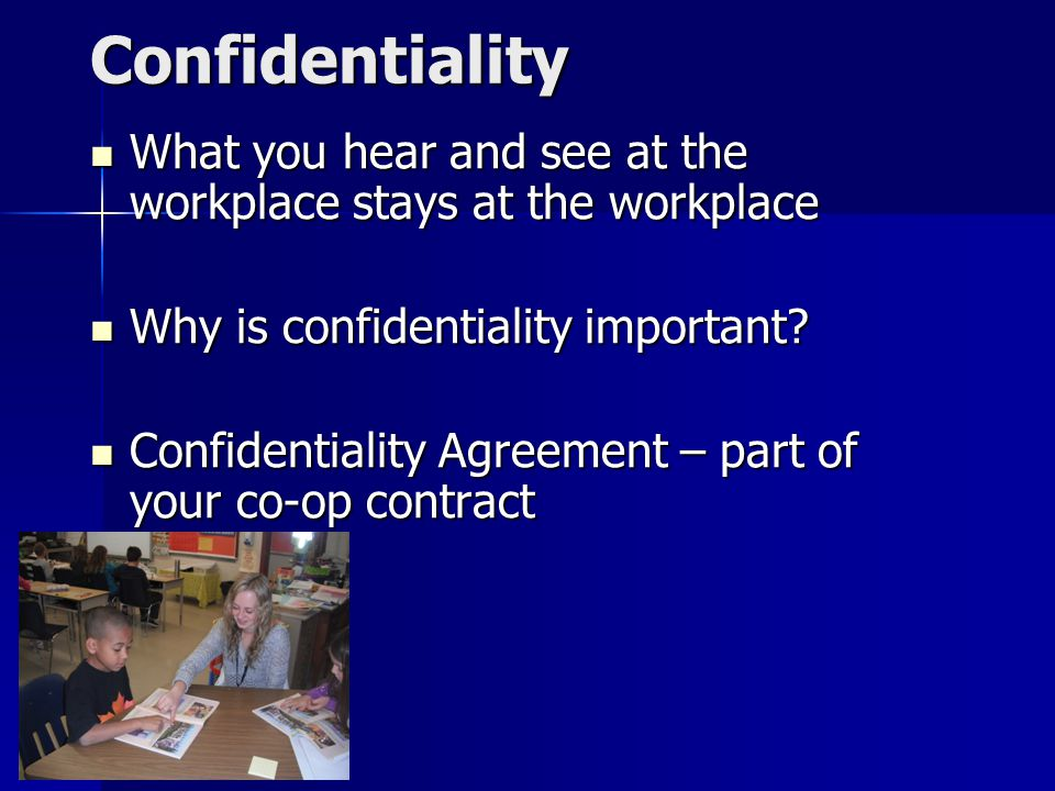 Confidentiality What you hear and see at the workplace stays at the workplace What you hear and see at the workplace stays at the workplace Why is confidentiality important.