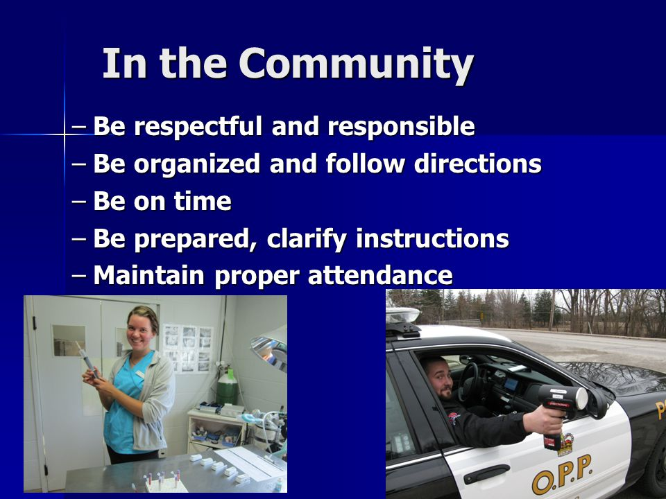 In the Community –Be respectful and responsible –Be organized and follow directions –Be on time –Be prepared, clarify instructions –Maintain proper attendance