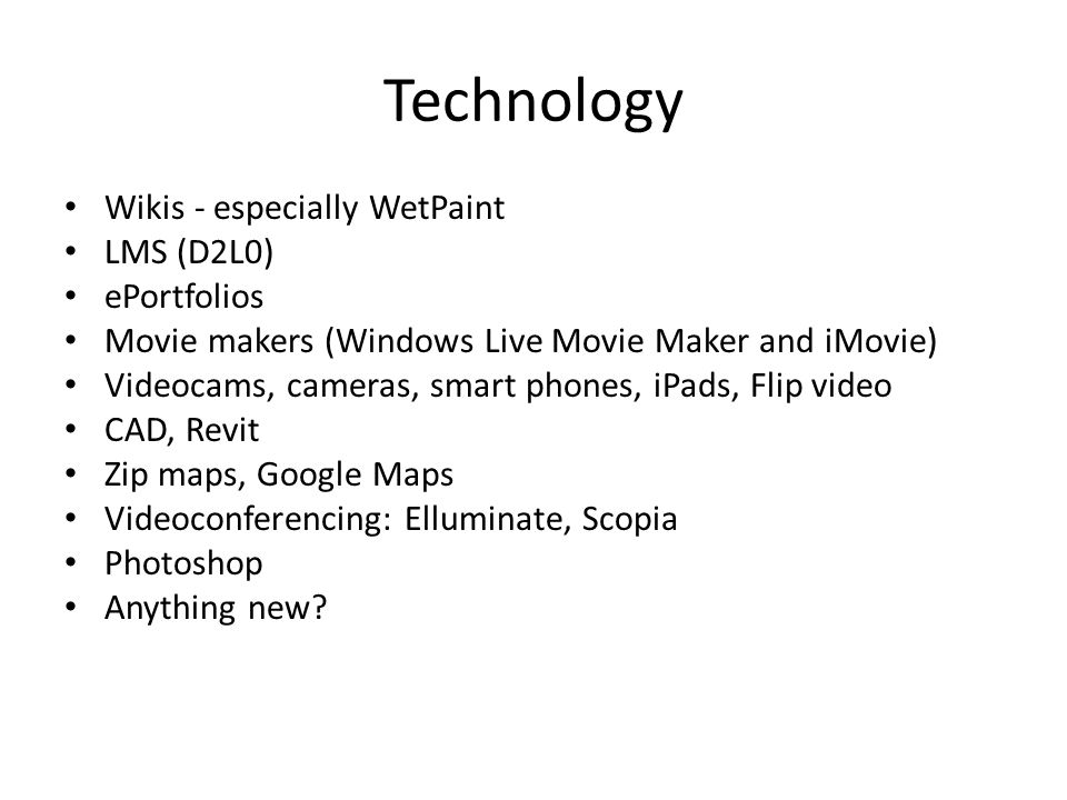Technology Wikis - especially WetPaint LMS (D2L0) ePortfolios Movie makers (Windows Live Movie Maker and iMovie) Videocams, cameras, smart phones, iPads, Flip video CAD, Revit Zip maps, Google Maps Videoconferencing: Elluminate, Scopia Photoshop Anything new