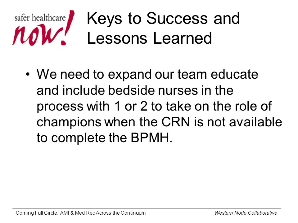Coming Full Circle: AMI & Med Rec Across the Continuum Western Node Collaborative Keys to Success and Lessons Learned We need to expand our team educate and include bedside nurses in the process with 1 or 2 to take on the role of champions when the CRN is not available to complete the BPMH.