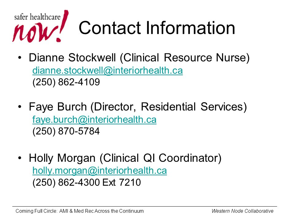 Coming Full Circle: AMI & Med Rec Across the Continuum Western Node Collaborative Contact Information Dianne Stockwell (Clinical Resource Nurse) dianne.stockwell@interiorhealth.ca (250) 862-4109 Faye Burch (Director, Residential Services) faye.burch@interiorhealth.ca (250) 870-5784 Holly Morgan (Clinical QI Coordinator) holly.morgan@interiorhealth.ca (250) 862-4300 Ext 7210