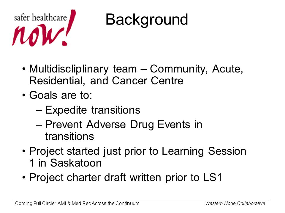 Coming Full Circle: AMI & Med Rec Across the Continuum Western Node Collaborative Background Multidiscliplinary team – Community, Acute, Residential, and Cancer Centre Goals are to: –Expedite transitions –Prevent Adverse Drug Events in transitions Project started just prior to Learning Session 1 in Saskatoon Project charter draft written prior to LS1