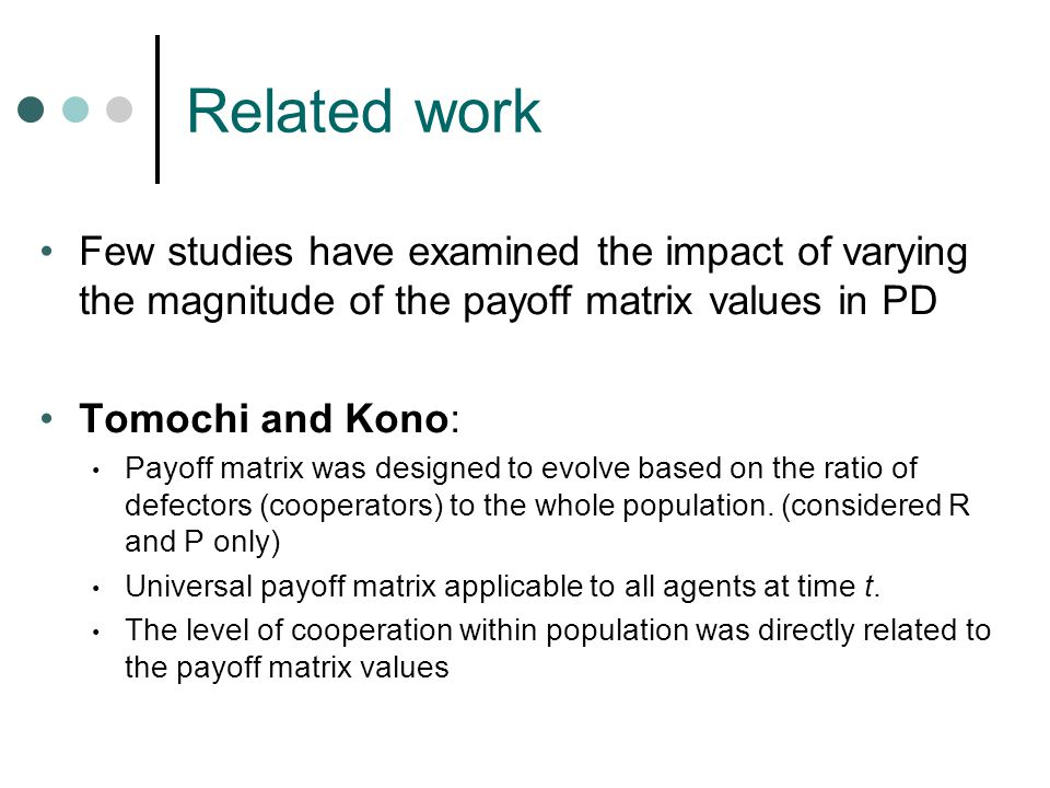 Related work Few studies have examined the impact of varying the magnitude of the payoff matrix values in PD Tomochi and Kono: Payoff matrix was designed to evolve based on the ratio of defectors (cooperators) to the whole population.