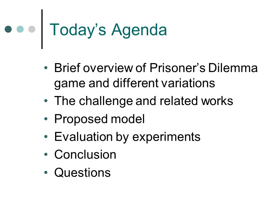 Today's Agenda Brief overview of Prisoner's Dilemma game and different variations The challenge and related works Proposed model Evaluation by experiments Conclusion Questions