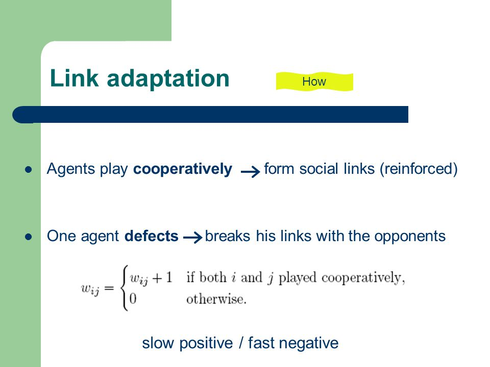 Link adaptation Agents play cooperatively form social links (reinforced) One agent defects breaks his links with the opponents How slow positive / fast negative