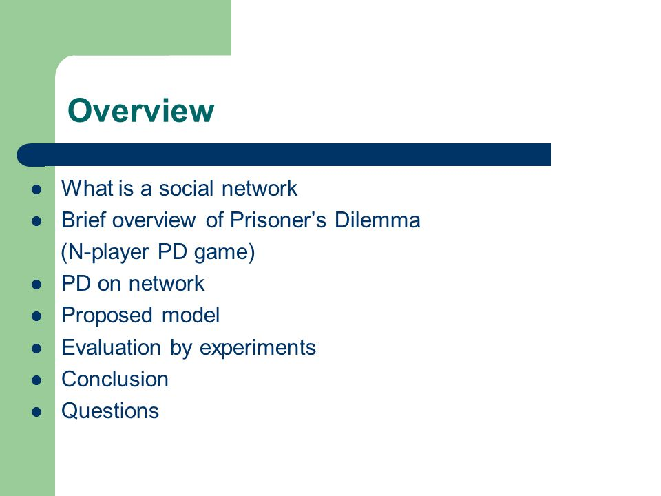 Overview What is a social network Brief overview of Prisoner's Dilemma (N-player PD game) PD on network Proposed model Evaluation by experiments Conclusion Questions