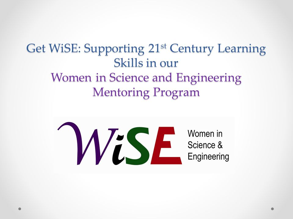 Get WiSE: Supporting 21 st Century Learning Skills in our Women in Science and Engineering Mentoring Program