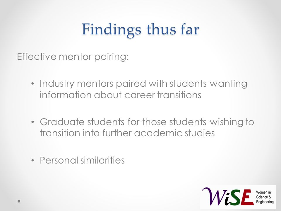 Findings thus far Effective mentor pairing: Industry mentors paired with students wanting information about career transitions Graduate students for those students wishing to transition into further academic studies Personal similarities