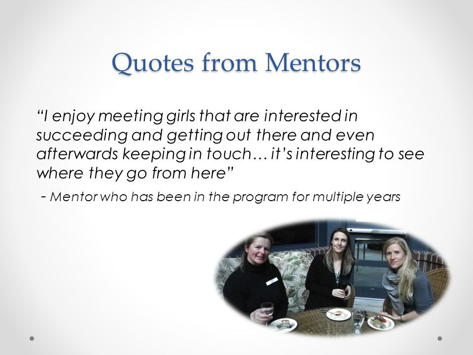 I enjoy meeting girls that are interested in succeeding and getting out there and even afterwards keeping in touch… it's interesting to see where they go from here - Mentor who has been in the program for multiple years Quotes from Mentors