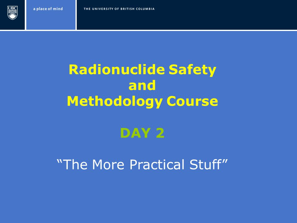 Radionuclide Safety and Methodology Course DAY 2 The More Practical Stuff