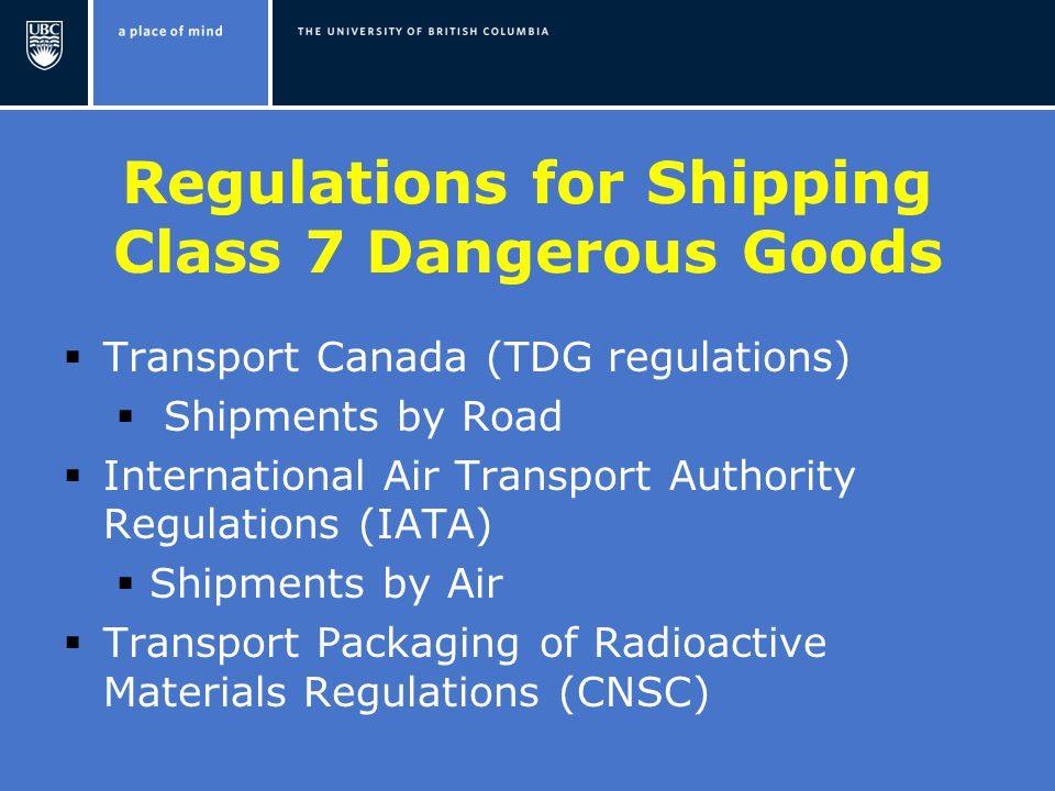 Regulations for Shipping Class 7 Dangerous Goods  Transport Canada (TDG regulations)  Shipments by Road  International Air Transport Authority Regulations (IATA)  Shipments by Air  Transport Packaging of Radioactive Materials Regulations (CNSC)