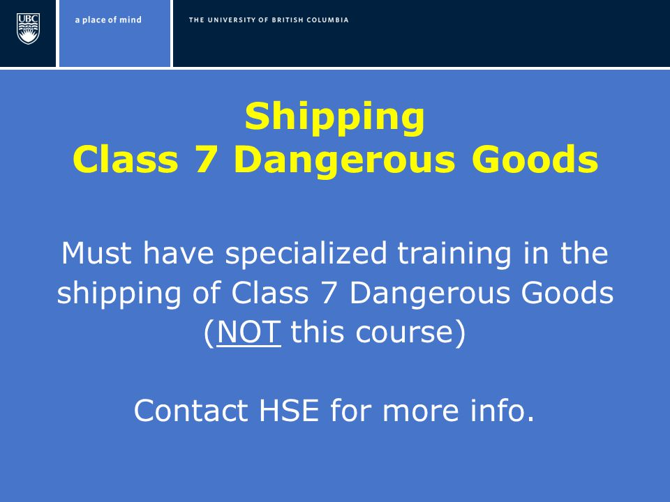 Shipping Class 7 Dangerous Goods Must have specialized training in the shipping of Class 7 Dangerous Goods (NOT this course) Contact HSE for more info.
