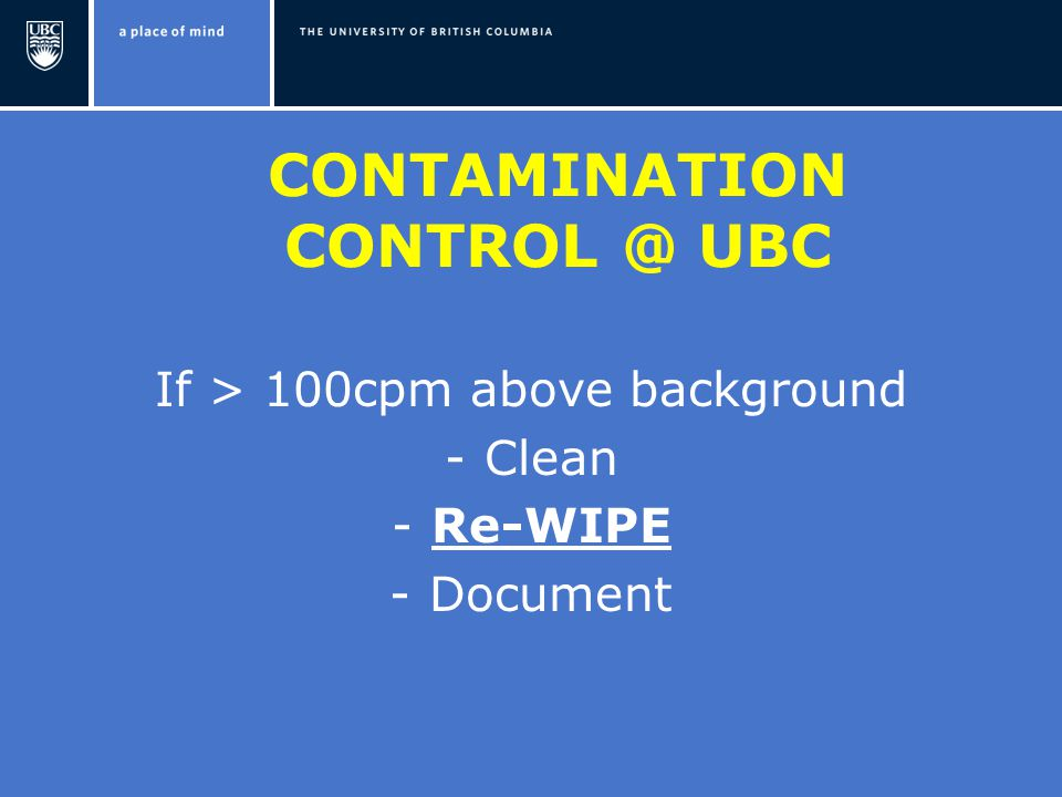 CONTAMINATION UBC If > 100cpm above background -Clean -Re-WIPE -Document