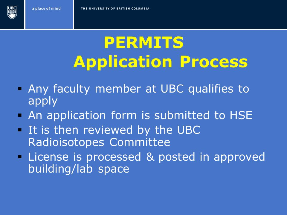 PERMITS Application Process  Any faculty member at UBC qualifies to apply  An application form is submitted to HSE  It is then reviewed by the UBC Radioisotopes Committee  License is processed & posted in approved building/lab space