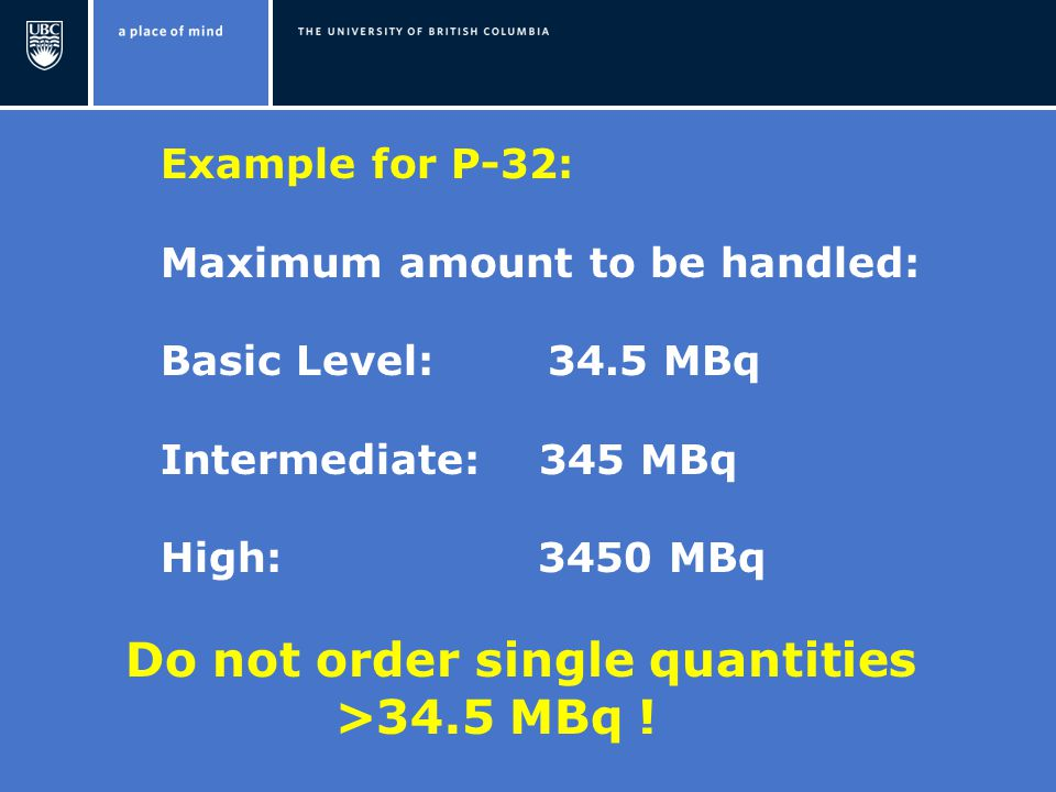 Example for P-32: Maximum amount to be handled: Basic Level: 34.5 MBq Intermediate: 345 MBq High: 3450 MBq Do not order single quantities >34.5 MBq !