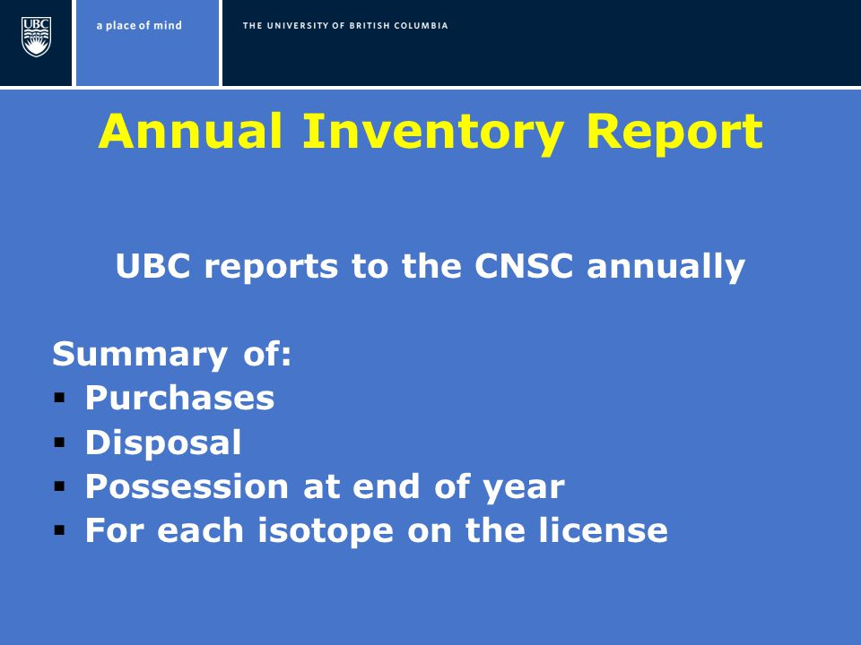 Annual Inventory Report UBC reports to the CNSC annually Summary of:  Purchases  Disposal  Possession at end of year  For each isotope on the license