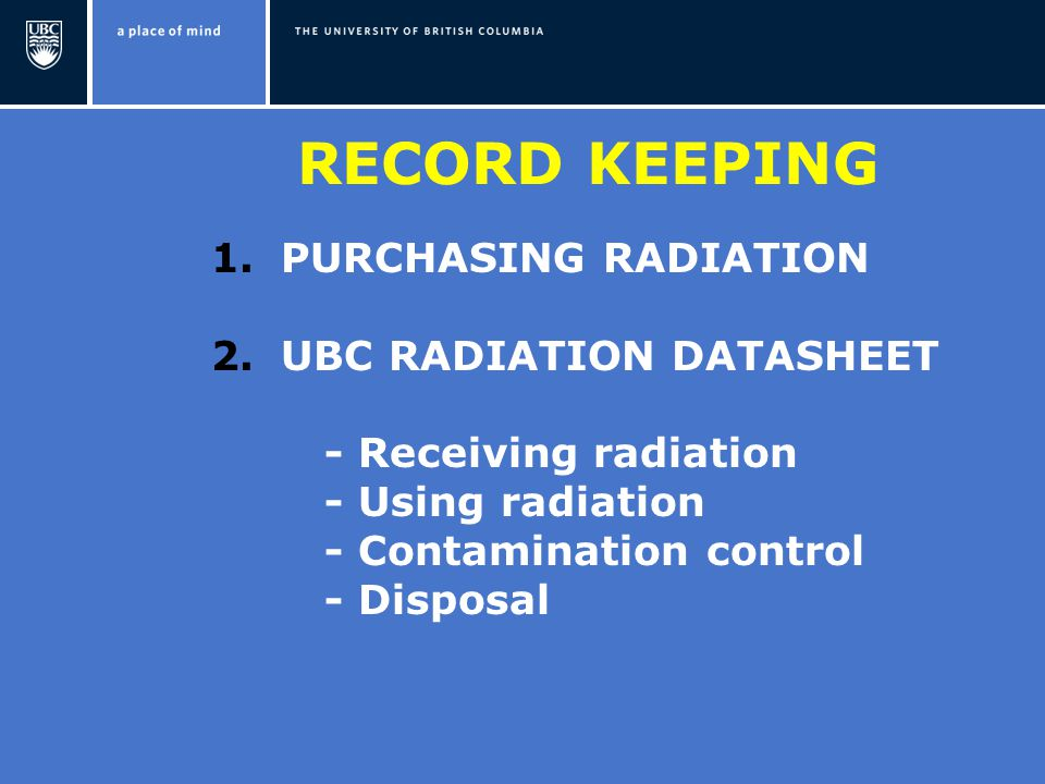 RECORD KEEPING 1.PURCHASING RADIATION 2.UBC RADIATION DATASHEET - Receiving radiation - Using radiation - Contamination control - Disposal