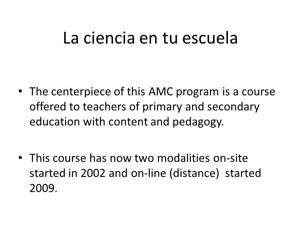 La ciencia en tu escuela The centerpiece of this AMC program is a course offered to teachers of primary and secondary education with content and pedagogy.