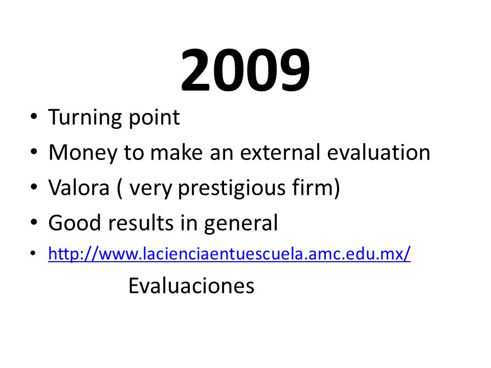 2009 Turning point Money to make an external evaluation Valora ( very prestigious firm) Good results in general http://www.lacienciaentuescuela.amc.edu.mx/ Evaluaciones