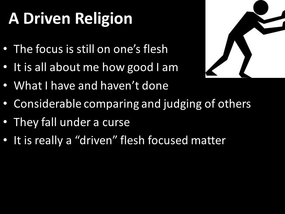 A Driven Religion The focus is still on one's flesh It is all about me how good I am What I have and haven't done Considerable comparing and judging of others They fall under a curse It is really a driven flesh focused matter
