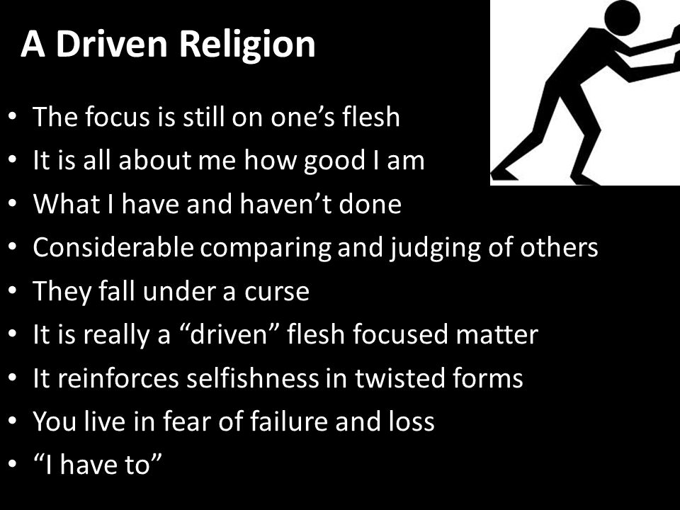 A Driven Religion The focus is still on one's flesh It is all about me how good I am What I have and haven't done Considerable comparing and judging of others They fall under a curse It is really a driven flesh focused matter It reinforces selfishness in twisted forms You live in fear of failure and loss I have to