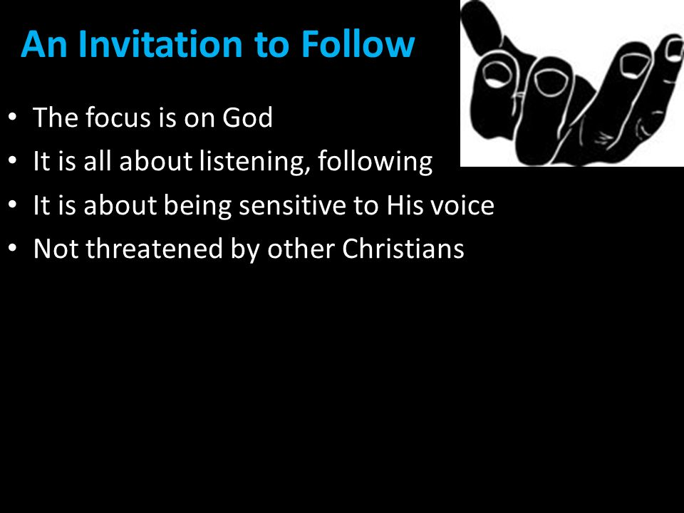 An Invitation to Follow The focus is on God It is all about listening, following It is about being sensitive to His voice Not threatened by other Christians