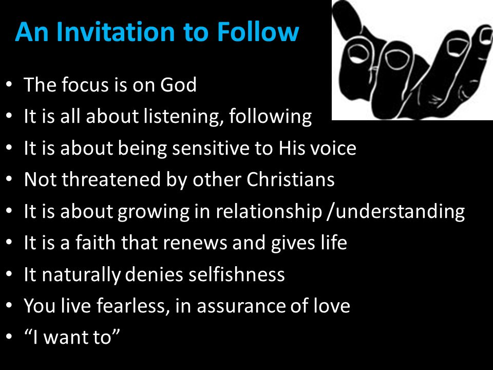An Invitation to Follow The focus is on God It is all about listening, following It is about being sensitive to His voice Not threatened by other Christians It is about growing in relationship /understanding It is a faith that renews and gives life It naturally denies selfishness You live fearless, in assurance of love I want to