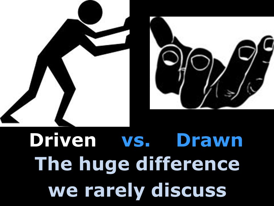 The huge difference we rarely discuss Driven vs. Drawn Driven vs. Drawn