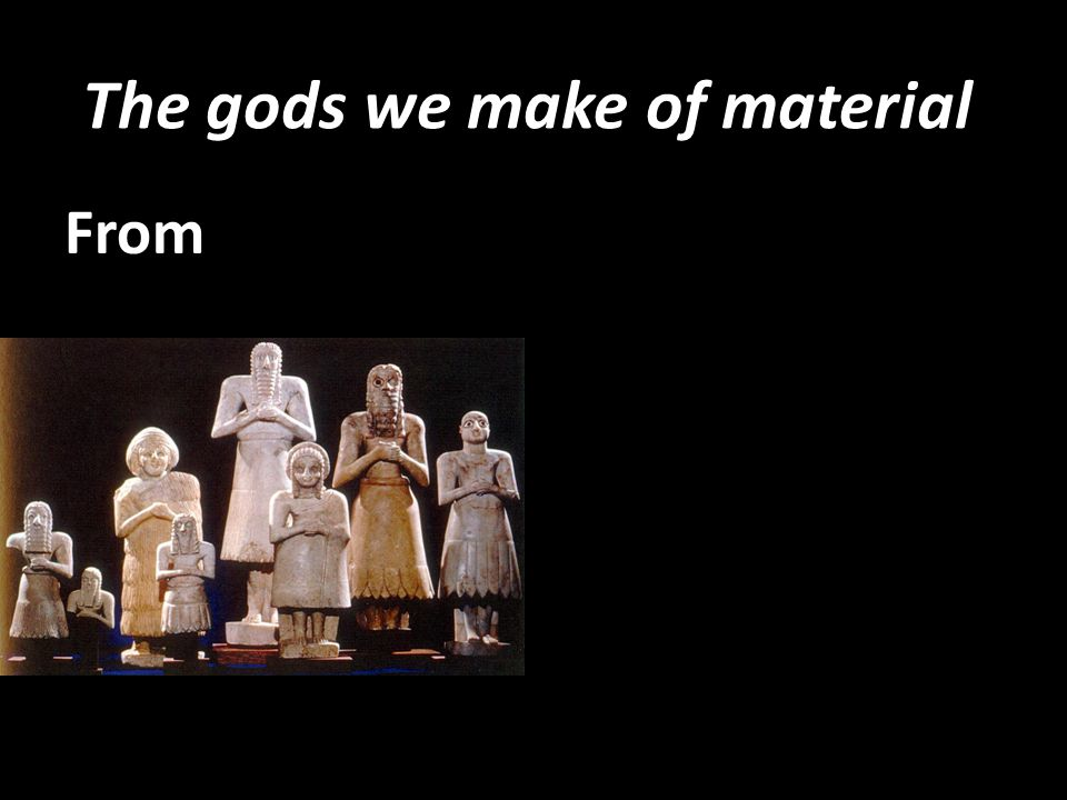 The gods we make of material From
