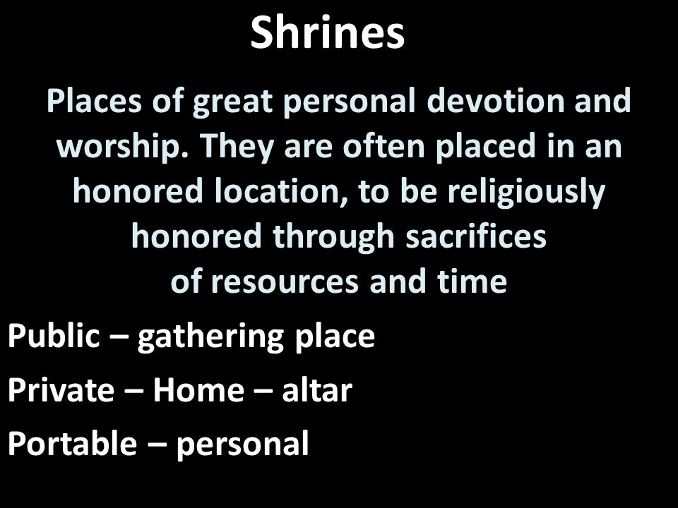 Shrines Places of great personal devotion and worship.