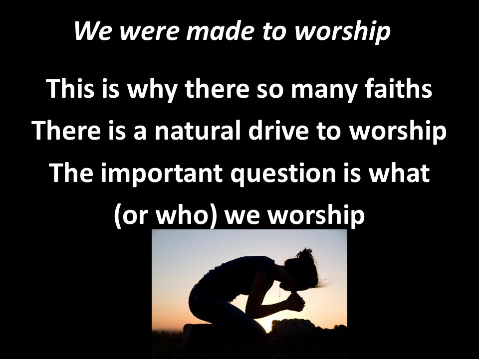 We were made to worship This is why there so many faiths There is a natural drive to worship The important question is what (or who) we worship