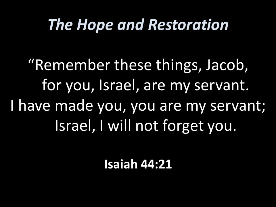 The Hope and Restoration Remember these things, Jacob, for you, Israel, are my servant.