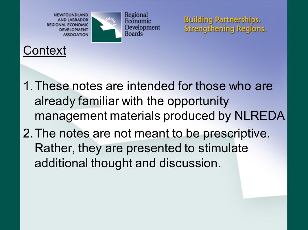 Context 1.These notes are intended for those who are already familiar with the opportunity management materials produced by NLREDA 2.The notes are not meant to be prescriptive.