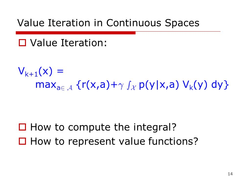 14 Value Iteration in Continuous Spaces  Value Iteration: V k+1 (x) = max a 2 A {r(x,a)+ ° s X p(y|x,a) V k (y) dy}  How to compute the integral.