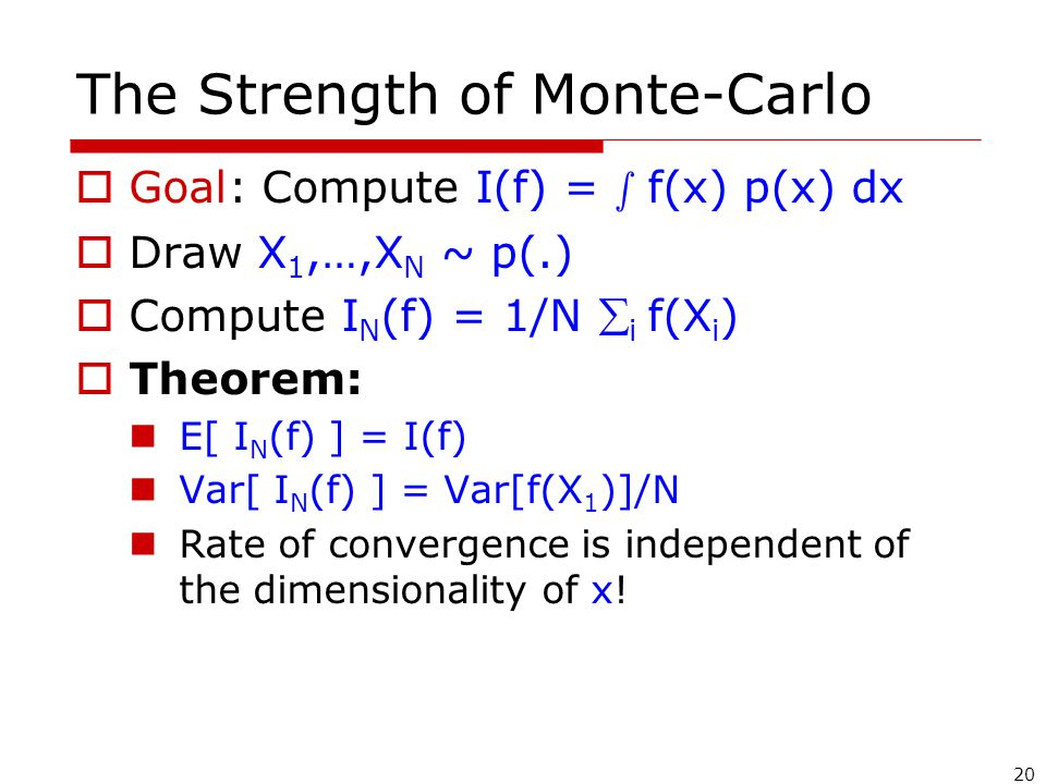 20 The Strength of Monte-Carlo  Goal: Compute I(f) = s f(x) p(x) dx  Draw X 1,…,X N ~ p(.)  Compute I N (f) = 1/N  i f(X i )  Theorem: E[ I N (f) ] = I(f) Var[ I N (f) ] = Var[f(X 1 )]/N Rate of convergence is independent of the dimensionality of x!