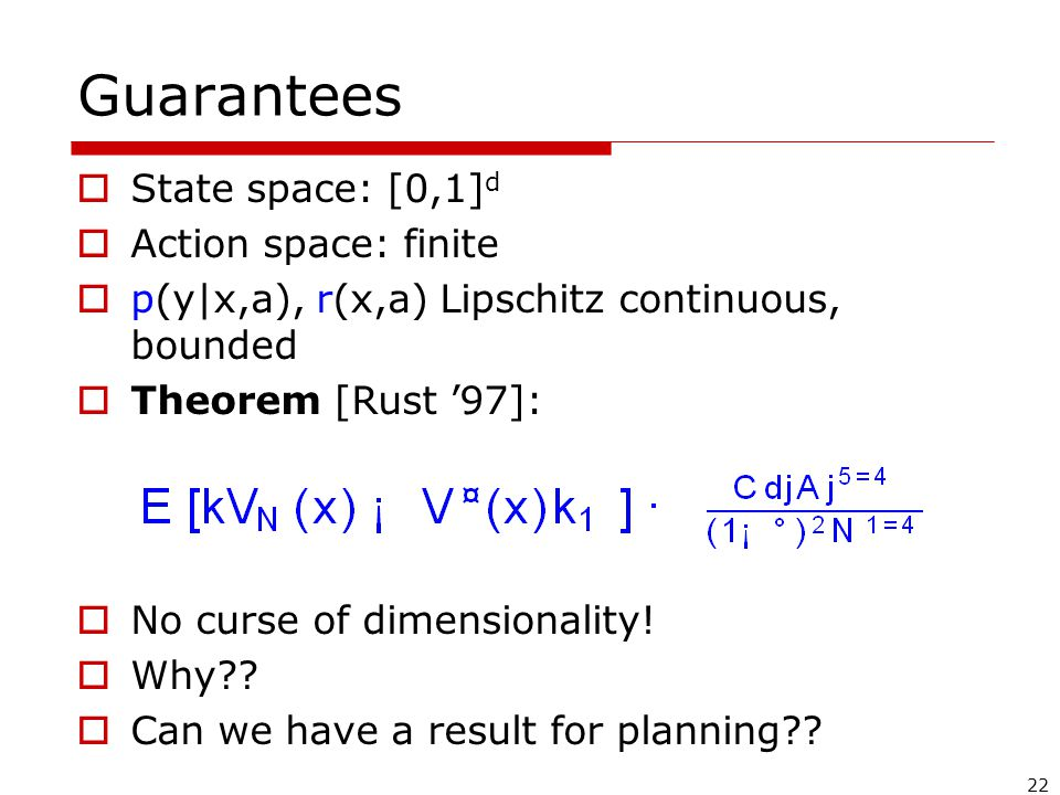 22 Guarantees  State space: [0,1] d  Action space: finite  p(y|x,a), r(x,a) Lipschitz continuous, bounded  Theorem [Rust '97]:  No curse of dimensionality.