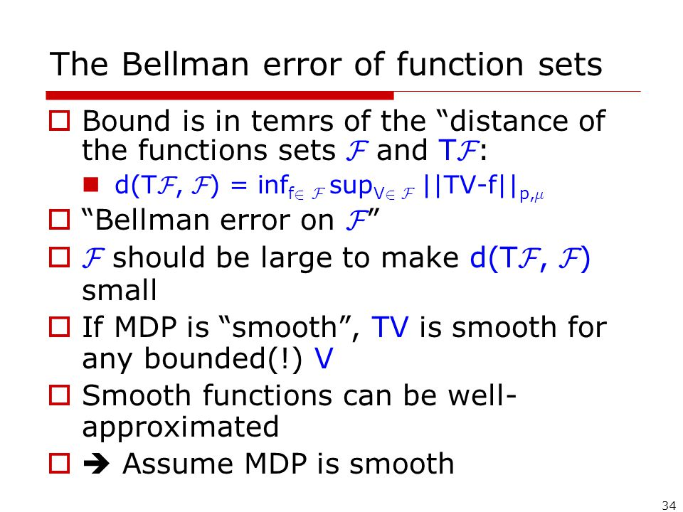 34 The Bellman error of function sets  Bound is in temrs of the distance of the functions sets F and T F : d(T F, F ) = inf f 2 F sup V 2 F ||TV-f|| p, ¹  Bellman error on F  F should be large to make d(T F, F ) small  If MDP is smooth , TV is smooth for any bounded(!) V  Smooth functions can be well- approximated  Assume MDP is smooth