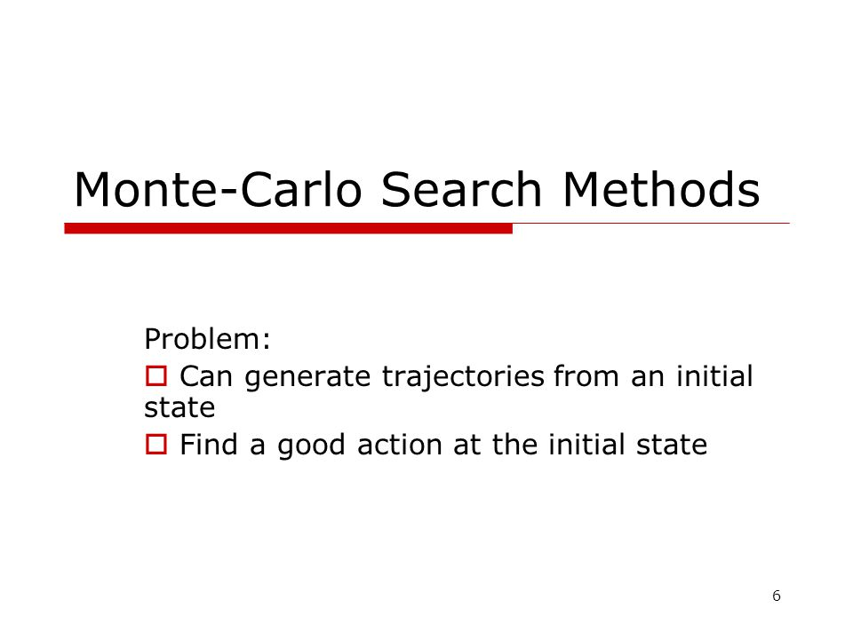 6 Monte-Carlo Search Methods Problem:  Can generate trajectories from an initial state  Find a good action at the initial state