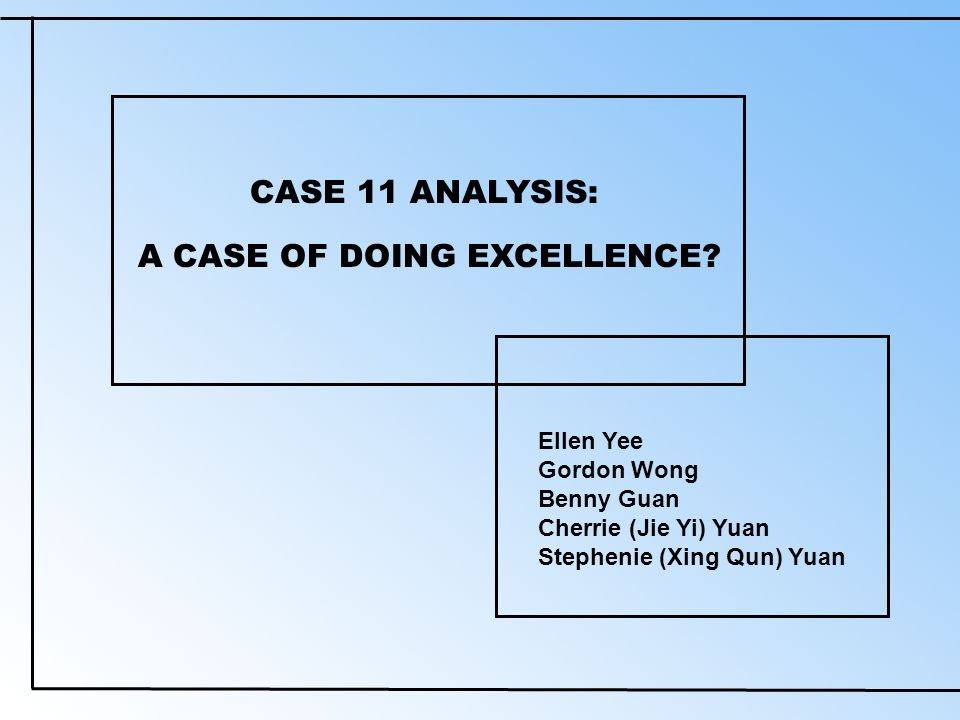 CASE 11 ANALYSIS: Ellen Yee Gordon Wong Benny Guan Cherrie (Jie Yi) Yuan Stephenie (Xing Qun) Yuan A CASE OF DOING EXCELLENCE
