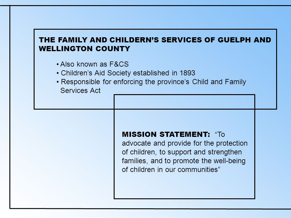 MISSION STATEMENT: To advocate and provide for the protection of children, to support and strengthen families, and to promote the well-being of children in our communities THE FAMILY AND CHILDERN'S SERVICES OF GUELPH AND WELLINGTON COUNTY Also known as F&CS Children's Aid Society established in 1893 Responsible for enforcing the province's Child and Family Services Act