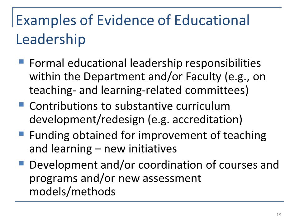 Examples of Evidence of Educational Leadership  Formal educational leadership responsibilities within the Department and/or Faculty (e.g., on teaching- and learning-related committees)  Contributions to substantive curriculum development/redesign (e.g.