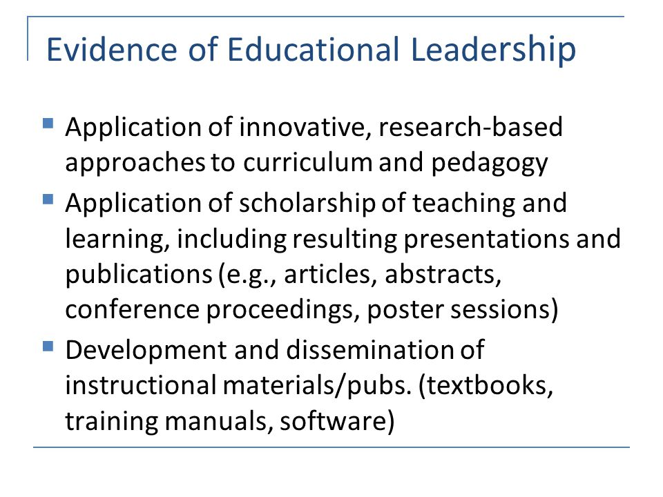 Evidence of Educational Leade rship  Application of innovative, research-based approaches to curriculum and pedagogy  Application of scholarship of teaching and learning, including resulting presentations and publications (e.g., articles, abstracts, conference proceedings, poster sessions)  Development and dissemination of instructional materials/pubs.