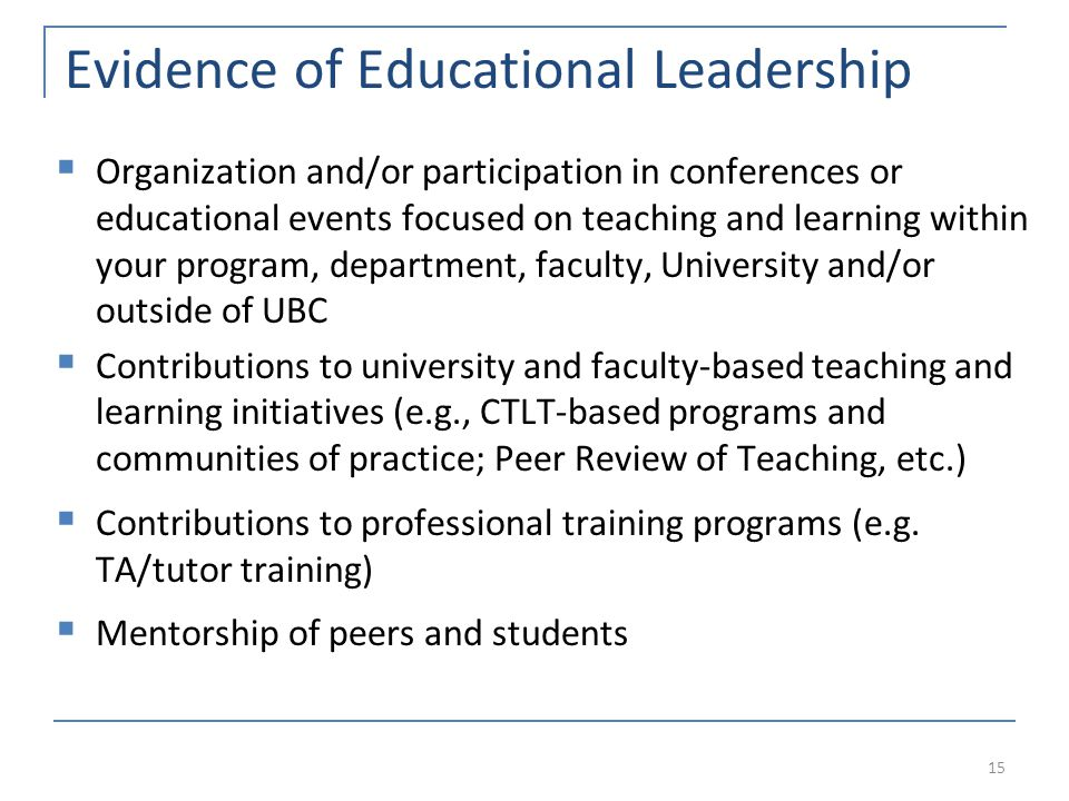 Evidence of Educational Leadership  Organization and/or participation in conferences or educational events focused on teaching and learning within your program, department, faculty, University and/or outside of UBC  Contributions to university and faculty-based teaching and learning initiatives (e.g., CTLT-based programs and communities of practice; Peer Review of Teaching, etc.)  Contributions to professional training programs (e.g.