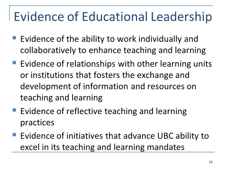 Evidence of Educational Leadership  Evidence of the ability to work individually and collaboratively to enhance teaching and learning  Evidence of relationships with other learning units or institutions that fosters the exchange and development of information and resources on teaching and learning  Evidence of reflective teaching and learning practices  Evidence of initiatives that advance UBC ability to excel in its teaching and learning mandates 16
