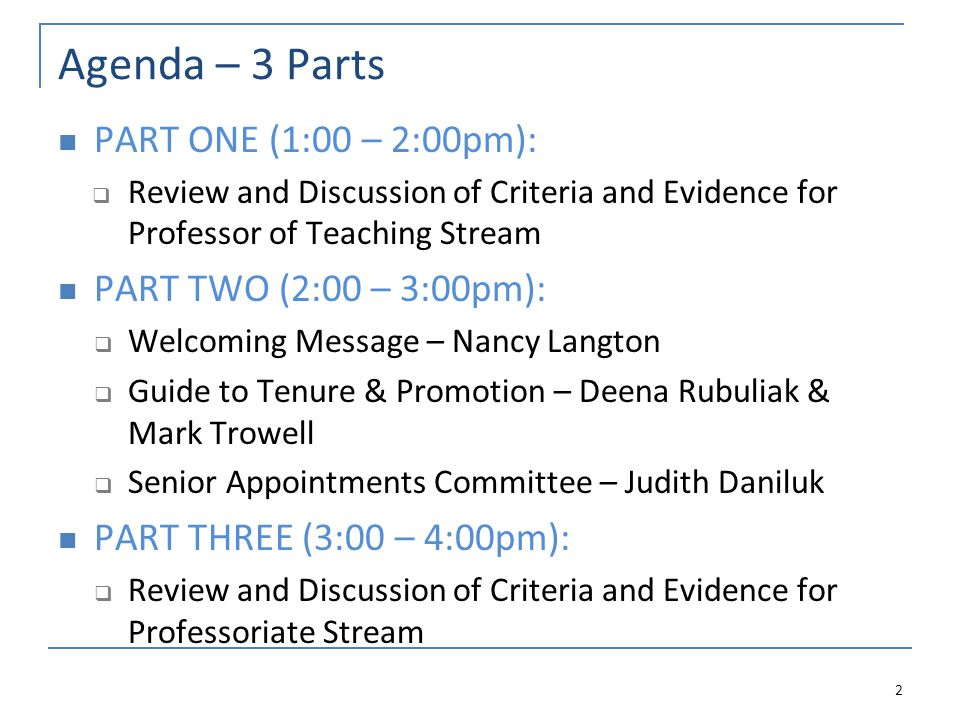 Agenda – 3 Parts PART ONE (1:00 – 2:00pm):  Review and Discussion of Criteria and Evidence for Professor of Teaching Stream PART TWO (2:00 – 3:00pm):  Welcoming Message – Nancy Langton  Guide to Tenure & Promotion – Deena Rubuliak & Mark Trowell  Senior Appointments Committee – Judith Daniluk PART THREE (3:00 – 4:00pm):  Review and Discussion of Criteria and Evidence for Professoriate Stream 2